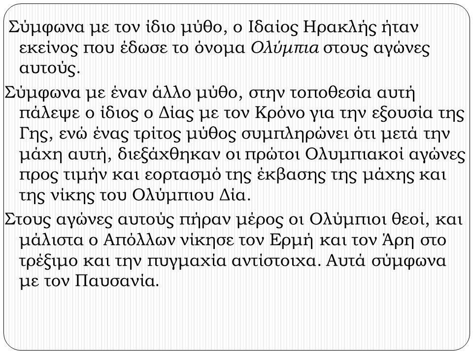 Σύμφωνα με τον ίδιο μύθο, ο Ιδαίος Ηρακλής ήταν εκείνος που έδωσε το όνομα Ολύμπια στους αγώνες αυτούς.