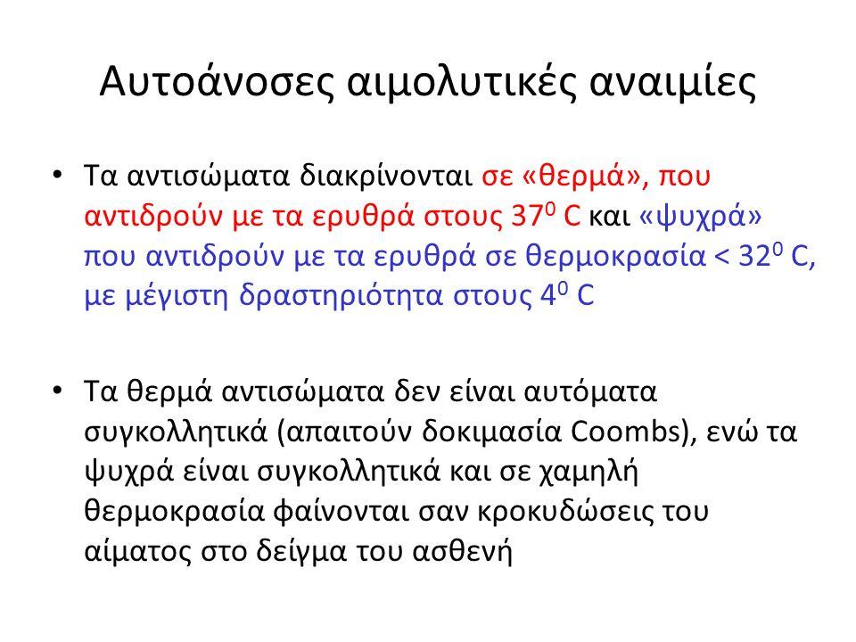 Αυτοάνοσες αιμολυτικές αναιμίες Τα αντισώματα διακρίνονται σε «θερμά», που αντιδρούν με τα ερυθρά στους 37 0 C και «ψυχρά» που αντιδρούν με τα ερυθρά