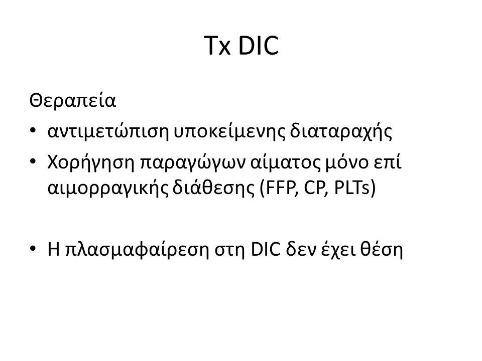 Τx DIC Θεραπεία αντιμετώπιση υποκείμενης διαταραχής Χορήγηση παραγώγων αίματος μόνο επί αιμορραγικής διάθεσης (FFP, CP, PLTs) Η πλασμαφαίρεση στη DIC