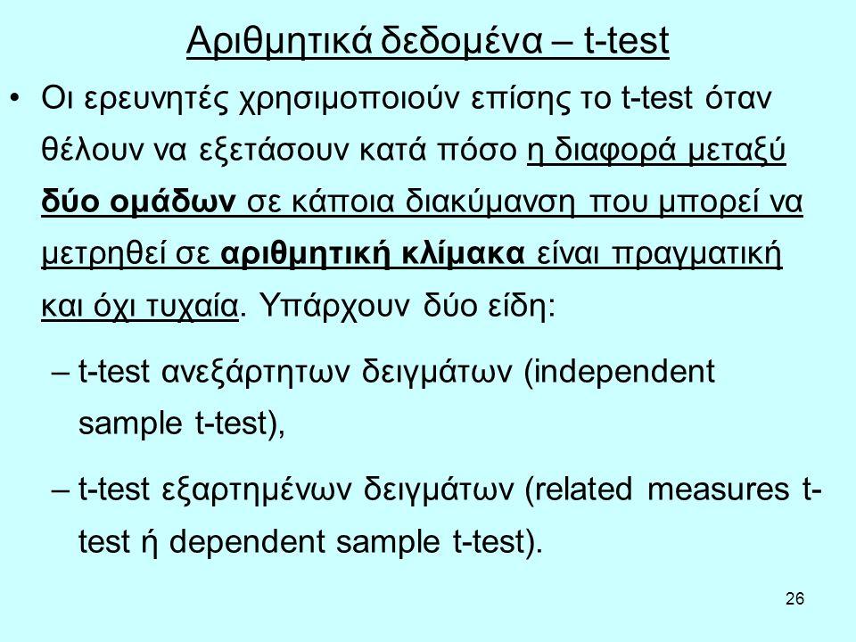 26 Αριθμητικά δεδομένα – t-test Οι ερευνητές χρησιμοποιούν επίσης το t-test όταν θέλουν να εξετάσουν κατά πόσο η διαφορά μεταξύ δύο ομάδων σε κάποια διακύμανση που μπορεί να μετρηθεί σε αριθμητική κλίμακα είναι πραγματική και όχι τυχαία.