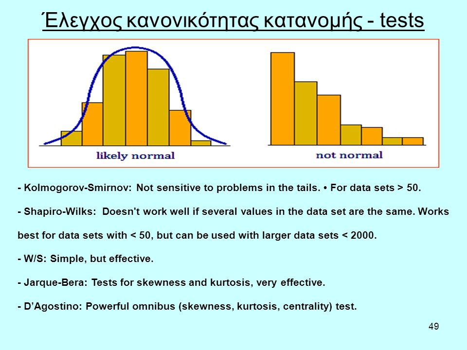 49 Έλεγχος κανονικότητας κατανομής - tests - Kolmogorov-Smirnov: Not sensitive to problems in the tails. For data sets > 50. - Shapiro-Wilks: Doesn't