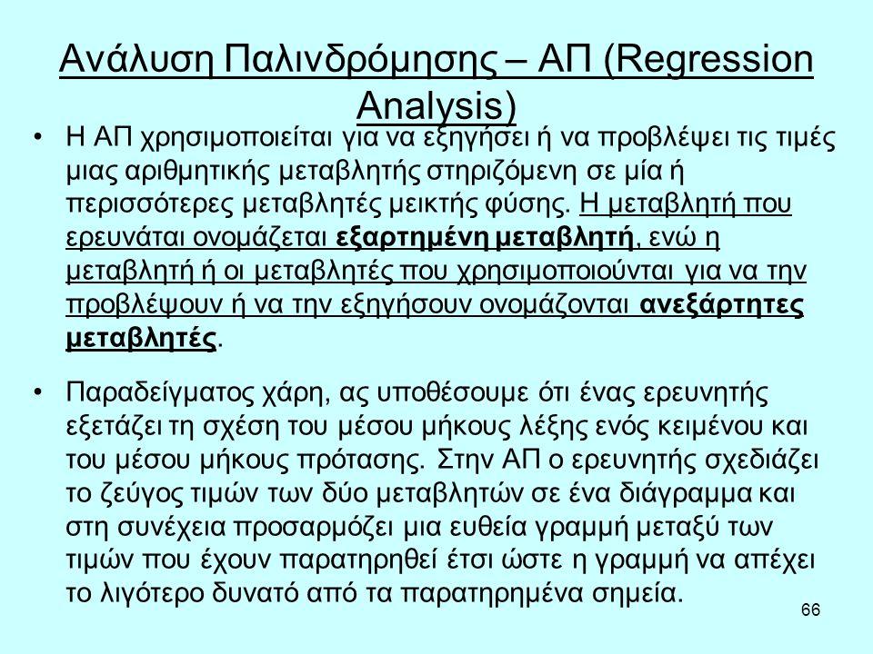 66 Ανάλυση Παλινδρόμησης – ΑΠ (Regression Analysis) Η ΑΠ χρησιμοποιείται για να εξηγήσει ή να προβλέψει τις τιμές μιας αριθμητικής μεταβλητής στηριζόμενη σε μία ή περισσότερες μεταβλητές μεικτής φύσης.