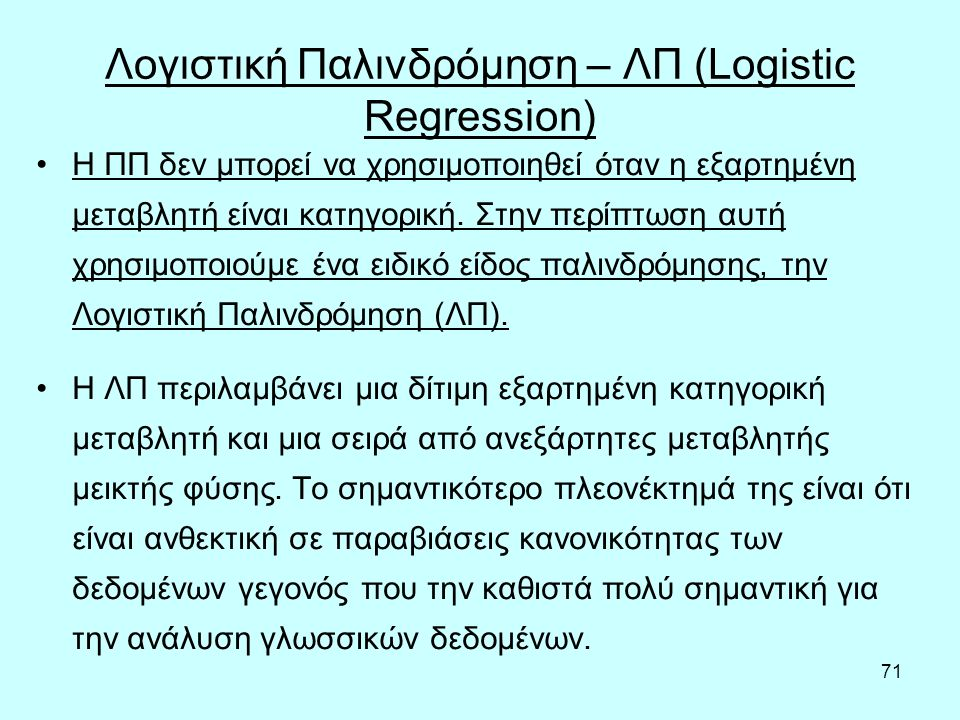 71 Λογιστική Παλινδρόμηση – ΛΠ (Logistic Regression) Η ΠΠ δεν μπορεί να χρησιμοποιηθεί όταν η εξαρτημένη μεταβλητή είναι κατηγορική.
