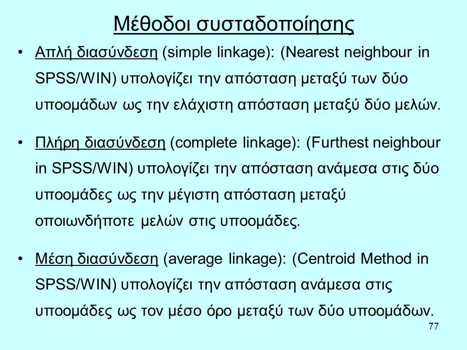 77 Μέθοδοι συσταδοποίησης Απλή διασύνδεση (simple linkage): (Nearest neighbour in SPSS/WIN) υπολογίζει την απόσταση μεταξύ των δύο υποομάδων ως την ελάχιστη απόσταση μεταξύ δύο μελών.