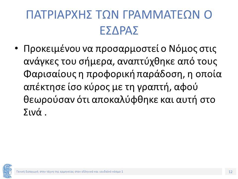 12 Γενική Εισαγωγή στην τέχνη της ερμηνείας στον ελληνικό και ιουδαϊκό κόσμο 1 ΠΑΤΡΙΑΡΧΗΣ ΤΩΝ ΓΡΑΜΜΑΤΕΩΝ Ο ΕΣΔΡΑΣ Προκειμένου να προσαρμοστεί ο Νόμος στις ανάγκες του σήμερα, αναπτύχθηκε από τους Φαρισαίους η προφορική παράδοση, η οποία απέκτησε ίσο κύρος με τη γραπτή, αφού θεωρούσαν ότι αποκαλύφθηκε και αυτή στο Σινά.
