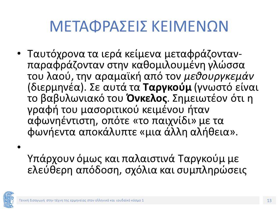 13 Γενική Εισαγωγή στην τέχνη της ερμηνείας στον ελληνικό και ιουδαϊκό κόσμο 1 ΜΕΤΑΦΡΑΣΕΙΣ ΚΕΙΜΕΝΩΝ Ταυτόχρονα τα ιερά κείμενα μεταφράζονταν- παραφράζονταν στην καθομιλουμένη γλώσσα του λαού, την αραμαϊκή από τον μεθουργκεμάν (διερμηνέα).
