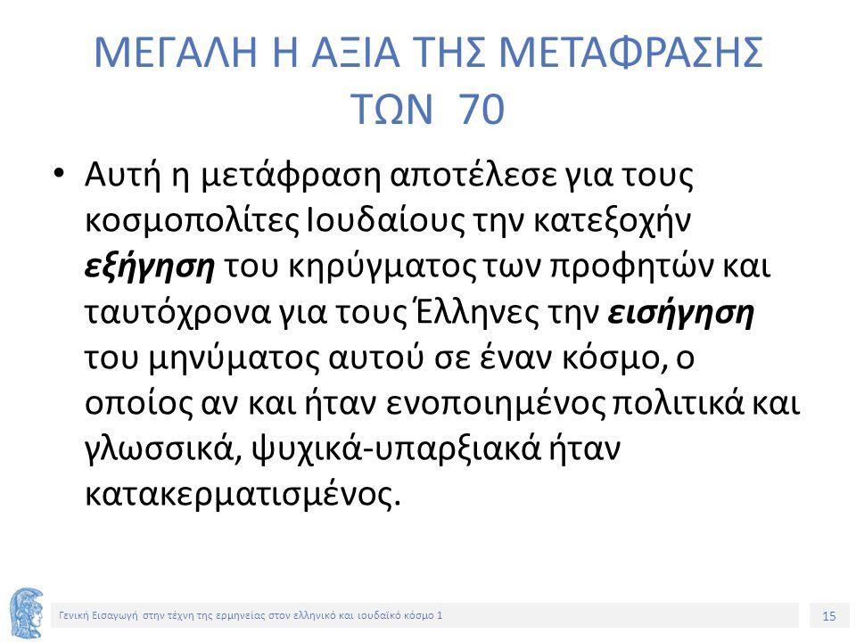 15 Γενική Εισαγωγή στην τέχνη της ερμηνείας στον ελληνικό και ιουδαϊκό κόσμο 1 ΜΕΓΑΛΗ Η ΑΞΙΑ ΤΗΣ ΜΕΤΑΦΡΑΣΗΣ ΤΩΝ 70 Αυτή η μετάφραση αποτέλεσε για τους κοσμοπολίτες Ιουδαίους την κατεξοχήν εξήγηση του κηρύγματος των προφητών και ταυτόχρονα για τους Έλληνες την εισήγηση του μηνύματος αυτού σε έναν κόσμο, ο οποίος αν και ήταν ενοποιημένος πολιτικά και γλωσσικά, ψυχικά-υπαρξιακά ήταν κατακερματισμένος.