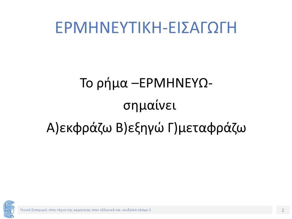 2 Γενική Εισαγωγή στην τέχνη της ερμηνείας στον ελληνικό και ιουδαϊκό κόσμο 1 ΕΡΜΗΝΕΥΤΙΚΗ-ΕΙΣΑΓΩΓΗ Το ρήμα –ΕΡΜΗΝΕΥΩ- σημαίνει Α)εκφράζω Β)εξηγώ Γ)μεταφράζω