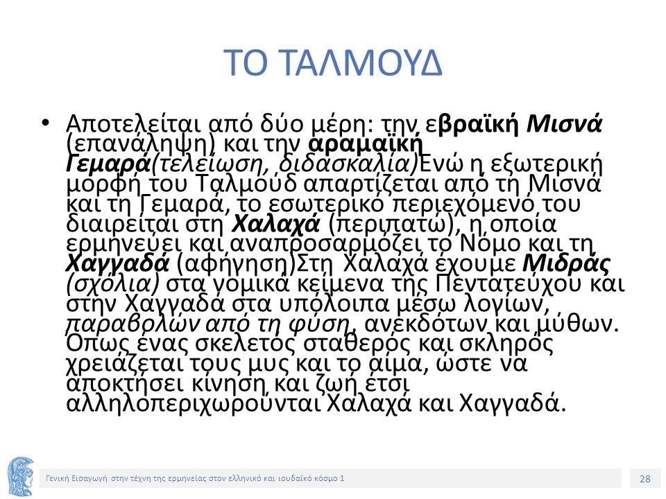 28 Γενική Εισαγωγή στην τέχνη της ερμηνείας στον ελληνικό και ιουδαϊκό κόσμο 1 ΤΟ ΤΑΛΜΟΥΔ Αποτελείται από δύο μέρη: την εβραϊκή Μισνά (επανάληψη) και την αραμαϊκή Γεμαρά(τελείωση, διδασκαλία)Ενώ η εξωτερική μορφή του Ταλμούδ απαρτίζεται από τη Μισνά και τη Γεμαρά, το εσωτερικό περιεχόμενό του διαιρείται στη Χαλαχά (περιπατώ), η οποία ερμηνεύει και αναπροσαρμόζει το Νόμο και τη Χαγγαδά (αφήγηση)Στη Χαλαχά έχουμε Μιδράς (σχόλια) στα νομικά κείμενα της Πεντατεύχου και στην Χαγγαδά στα υπόλοιπα μέσω λογίων, παραβολών από τη φύση, ανεκδότων και μύθων.