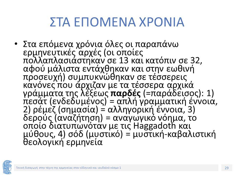 29 Γενική Εισαγωγή στην τέχνη της ερμηνείας στον ελληνικό και ιουδαϊκό κόσμο 1 ΣΤΑ ΕΠΟΜΕΝΑ ΧΡΟΝΙΑ Στα επόμενα χρόνια όλες οι παραπάνω ερμηνευτικές αρχές (οι οποίες πολλαπλασιάστηκαν σε 13 και κατόπιν σε 32, αφού μάλιστα εντάχθηκαν και στην εωθινή προσευχή) συμπυκνώθηκαν σε τέσσερεις κανόνες που άρχιζαν με τα τέσσερα αρχικά γράμματα της λέξεως παρδές (=παράδεισος): 1) πεσάτ (ενδεδυμένος) = απλή γραμματική έννοια, 2) ρέμεζ (σημασία) = αλληγορική έννοια, 3) δερούς (αναζήτηση) = αναγωγικό νόημα, το οποίο διατυπωνόταν με τις Haggadoth και μύθους, 4) σόδ (μυστικό) = μυστική-καβαλιστική θεολογική ερμηνεία