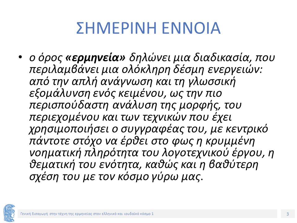 3 Γενική Εισαγωγή στην τέχνη της ερμηνείας στον ελληνικό και ιουδαϊκό κόσμο 1 ΣΗΜΕΡΙΝΗ ΕΝΝΟΙΑ ο όρος «ερμηνεία» δηλώνει μια διαδικασία, που περιλαμβάνει μια ολόκληρη δέσμη ενεργειών: από την απλή ανάγνωση και τη γλωσσική εξομάλυνση ενός κειμένου, ως την πιο περισπούδαστη ανάλυση της μορφής, του περιεχομένου και των τεχνικών που έχει χρησιμοποιήσει ο συγγραφέας του, με κεντρικό πάντοτε στόχο να έρθει στο φως η κρυμμένη νοηματική πληρότητα του λογοτεχνικού έργου, η θεματική του ενότητα, καθώς και η βαθύτερη σχέση του με τον κόσμο γύρω μας.
