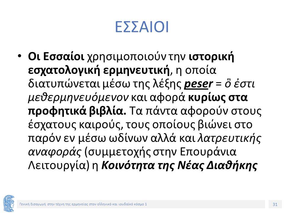 31 Γενική Εισαγωγή στην τέχνη της ερμηνείας στον ελληνικό και ιουδαϊκό κόσμο 1 ΕΣΣΑΙΟΙ Οι Εσσαίοι χρησιμοποιούν την ιστορική εσχατολογική ερμηνευτική, η οποία διατυπώνεται μέσω της λέξης peser = ὃ ἐστι μεθερμηνευόμενον και αφορά κυρίως στα προφητικά βιβλία.