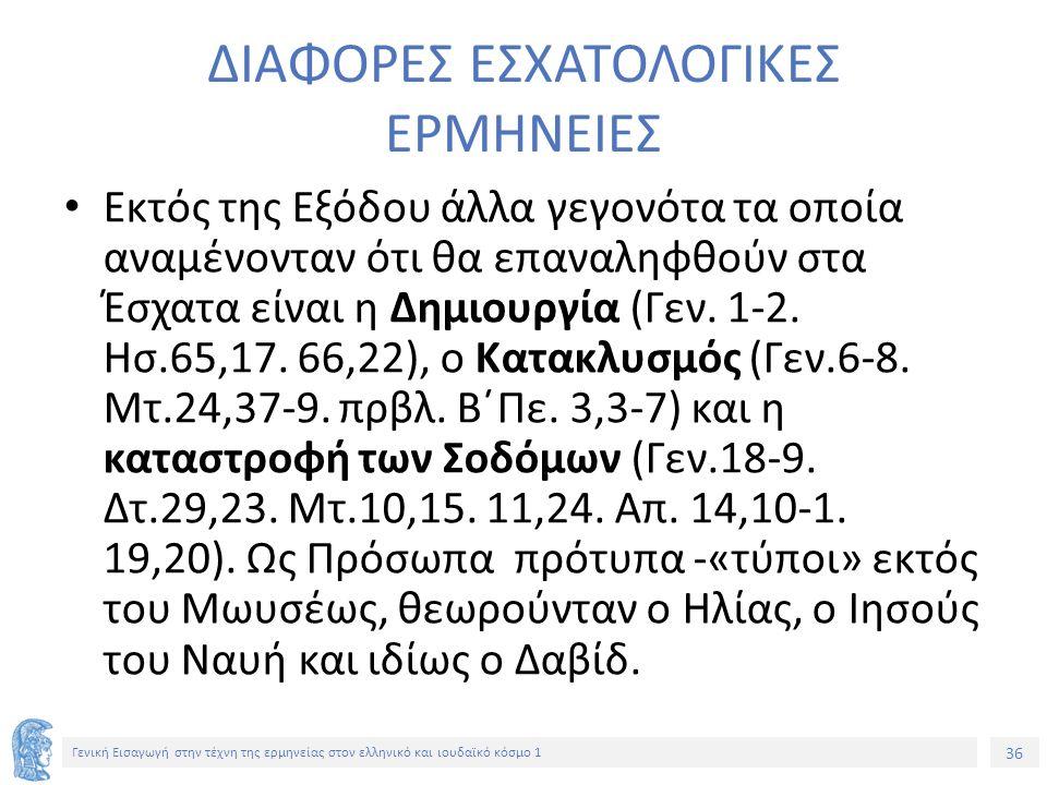 36 Γενική Εισαγωγή στην τέχνη της ερμηνείας στον ελληνικό και ιουδαϊκό κόσμο 1 ΔΙΑΦΟΡΕΣ ΕΣΧΑΤΟΛΟΓΙΚΕΣ ΕΡΜΗΝΕΙΕΣ Εκτός της Εξόδου άλλα γεγονότα τα οποία αναμένονταν ότι θα επαναληφθούν στα Έσχατα είναι η Δημιουργία (Γεν.