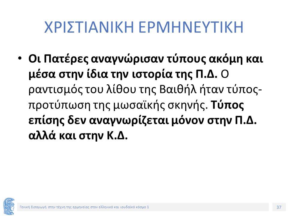 37 Γενική Εισαγωγή στην τέχνη της ερμηνείας στον ελληνικό και ιουδαϊκό κόσμο 1 ΧΡΙΣΤΙΑΝΙΚΗ ΕΡΜΗΝΕΥΤΙΚΗ Οι Πατέρες αναγνώρισαν τύπους ακόμη και μέσα στην ίδια την ιστορία της Π.Δ.