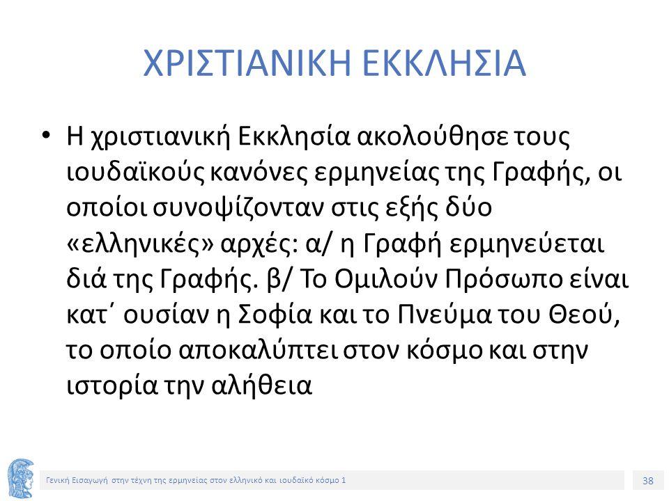38 Γενική Εισαγωγή στην τέχνη της ερμηνείας στον ελληνικό και ιουδαϊκό κόσμο 1 ΧΡΙΣΤΙΑΝΙΚΗ ΕΚΚΛΗΣΙΑ Η χριστιανική Εκκλησία ακολούθησε τους ιουδαϊκούς κανόνες ερμηνείας της Γραφής, οι οποίοι συνοψίζονταν στις εξής δύο «ελληνικές» αρχές: α/ η Γραφή ερμηνεύεται διά της Γραφής.