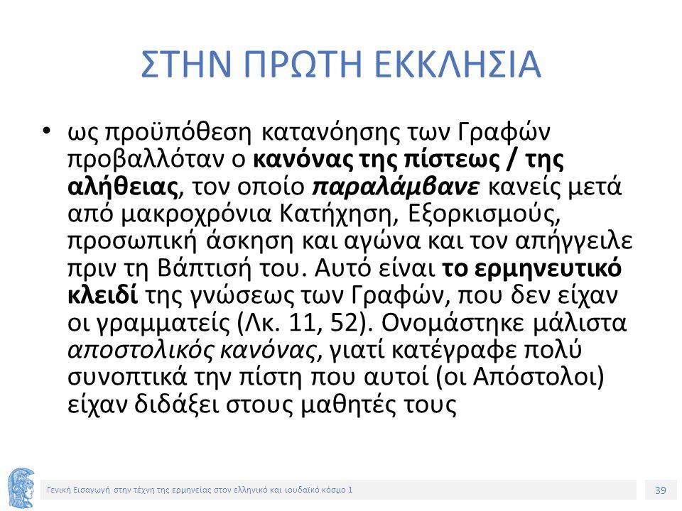 39 Γενική Εισαγωγή στην τέχνη της ερμηνείας στον ελληνικό και ιουδαϊκό κόσμο 1 ΣΤΗΝ ΠΡΩΤΗ ΕΚΚΛΗΣΙΑ ως προϋπόθεση κατανόησης των Γραφών προβαλλόταν ο κανόνας της πίστεως / της αλήθειας, τον οποίο παραλάμβανε κανείς μετά από μακροχρόνια Κατήχηση, Εξορκισμούς, προσωπική άσκηση και αγώνα και τον απήγγειλε πριν τη Βάπτισή του.