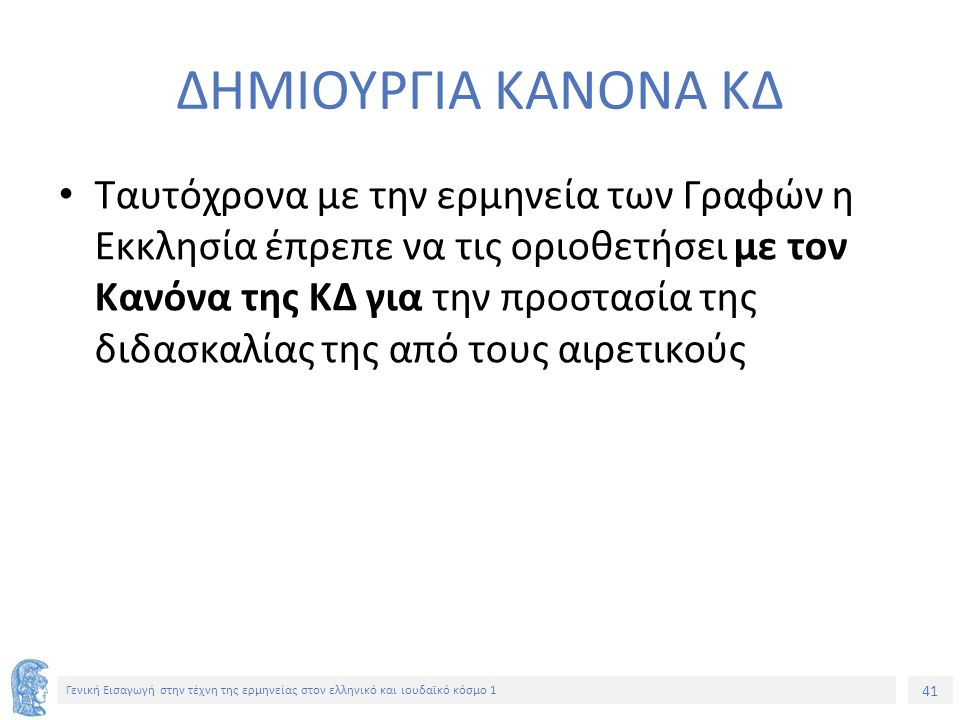 41 Γενική Εισαγωγή στην τέχνη της ερμηνείας στον ελληνικό και ιουδαϊκό κόσμο 1 ΔΗΜΙΟΥΡΓΙΑ ΚΑΝΟΝΑ ΚΔ Ταυτόχρονα με την ερμηνεία των Γραφών η Εκκλησία έπρεπε να τις οριοθετήσει με τον Κανόνα της ΚΔ για την προστασία της διδασκαλίας της από τους αιρετικούς