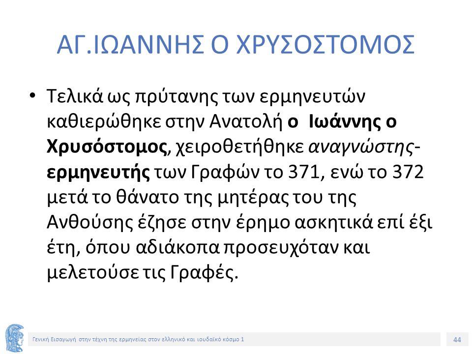 44 Γενική Εισαγωγή στην τέχνη της ερμηνείας στον ελληνικό και ιουδαϊκό κόσμο 1 ΑΓ.ΙΩΑΝΝΗΣ Ο ΧΡΥΣΟΣΤΟΜΟΣ Τελικά ως πρύτανης των ερμηνευτών καθιερώθηκε στην Ανατολή ο Ιωάννης ο Χρυσόστομος, χειροθετήθηκε αναγνώστης- ερμηνευτής των Γραφών το 371, ενώ το 372 μετά το θάνατο της μητέρας του της Ανθούσης έζησε στην έρημο ασκητικά επί έξι έτη, όπου αδιάκοπα προσευχόταν και μελετούσε τις Γραφές.