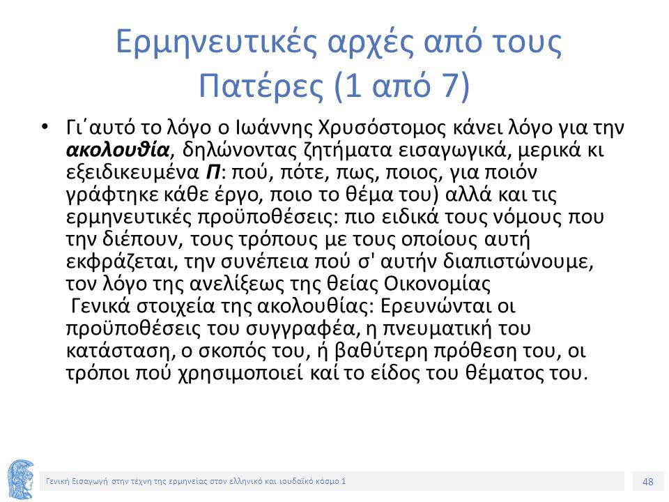 48 Γενική Εισαγωγή στην τέχνη της ερμηνείας στον ελληνικό και ιουδαϊκό κόσμο 1 Ερμηνευτικές αρχές από τους Πατέρες (1 από 7) Γι΄αυτό το λόγο ο Ιωάννης Χρυσόστομος κάνει λόγο για την ακολουθία, δηλώνοντας ζητήματα εισαγωγικά, μερικά κι εξειδικευμένα Π: πού, πότε, πως, ποιος, για ποιόν γράφτηκε κάθε έργο, ποιο το θέμα του) αλλά και τις ερμηνευτικές προϋποθέσεις: πιο ειδικά τους νόμους που την διέπουν, τους τρόπους με τους οποίους αυτή εκφράζεται, την συνέπεια πού σ αυτήν διαπιστώνουμε, τον λόγο της ανελίξεως της θείας Οικονομίας Γενικά στοιχεία της ακολουθίας: Ερευνώνται οι προϋποθέσεις του συγγραφέα, η πνευματική του κατάσταση, ο σκοπός του, ή βαθύτερη πρόθεση του, οι τρόποι πού χρησιμοποιεί καί το είδος του θέματος του.