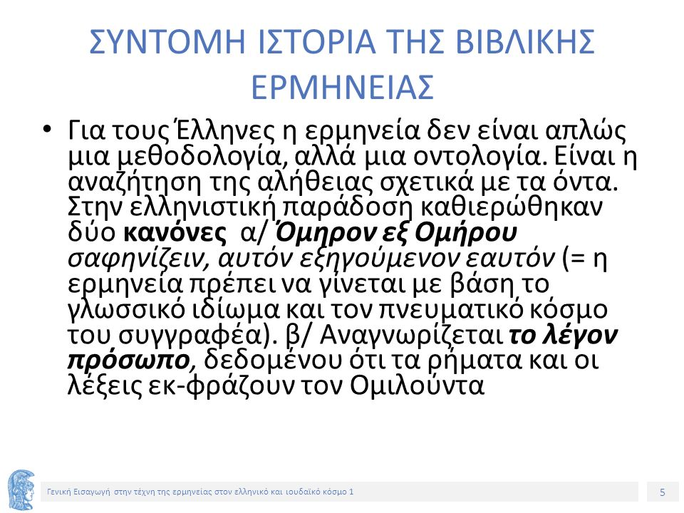 5 Γενική Εισαγωγή στην τέχνη της ερμηνείας στον ελληνικό και ιουδαϊκό κόσμο 1 ΣΥΝΤΟΜΗ ΙΣΤΟΡΙΑ ΤΗΣ ΒΙΒΛΙΚΗΣ ΕΡΜΗΝΕΙΑΣ Για τους Έλληνες η ερμηνεία δεν είναι απλώς μια μεθοδολογία, αλλά μια οντολογία.