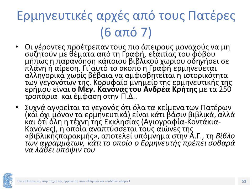 53 Γενική Εισαγωγή στην τέχνη της ερμηνείας στον ελληνικό και ιουδαϊκό κόσμο 1 Ερμηνευτικές αρχές από τους Πατέρες (6 από 7) Οι γέροντες προέτρεπαν τους πιο άπειρους μοναχούς να μη συζητούν με θέματα από τη Γραφή, εξαιτίας του φόβου μήπως η παρανόηση κάποιου βιβλικού χωρίου οδηγήσει σε πλάνη ή αίρεση.