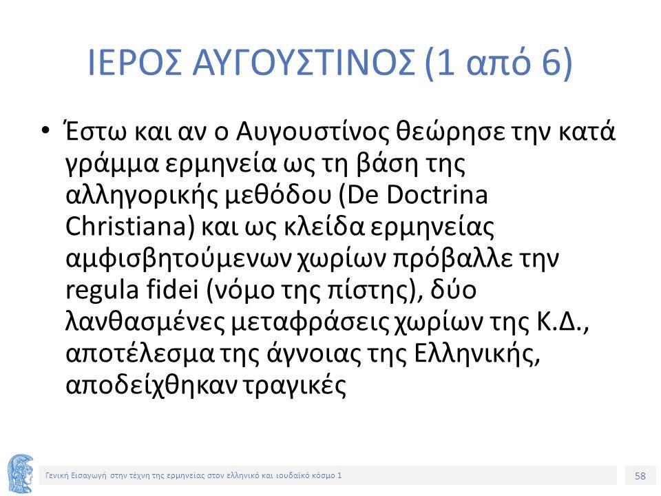 58 Γενική Εισαγωγή στην τέχνη της ερμηνείας στον ελληνικό και ιουδαϊκό κόσμο 1 ΙΕΡΟΣ ΑΥΓΟΥΣΤΙΝΟΣ (1 από 6) Έστω και αν ο Αυγουστίνος θεώρησε την κατά γράμμα ερμηνεία ως τη βάση της αλληγορικής μεθόδου (De Doctrina Christiana) και ως κλείδα ερμηνείας αμφισβητούμενων χωρίων πρόβαλλε την regula fidei (νόμο της πίστης), δύο λανθασμένες μεταφράσεις χωρίων της Κ.Δ., αποτέλεσμα της άγνοιας της Ελληνικής, αποδείχθηκαν τραγικές