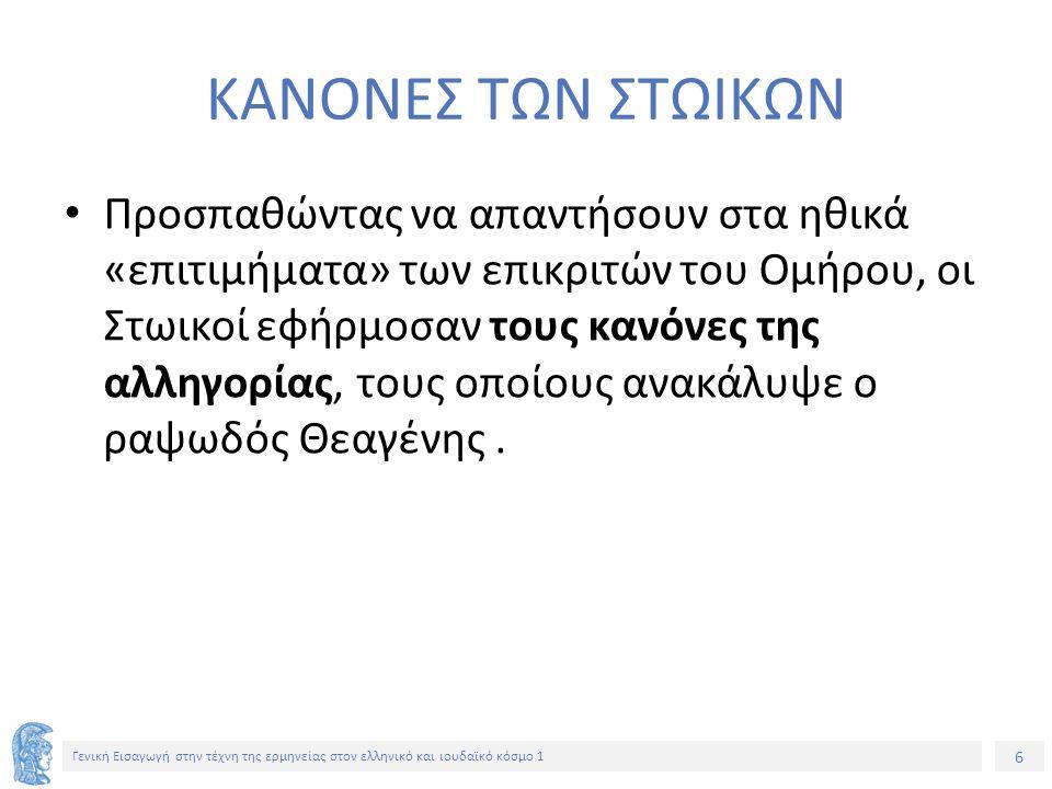 6 Γενική Εισαγωγή στην τέχνη της ερμηνείας στον ελληνικό και ιουδαϊκό κόσμο 1 ΚΑΝΟΝΕΣ ΤΩΝ ΣΤΩΙΚΩΝ Προσπαθώντας να απαντήσουν στα ηθικά «επιτιμήματα» των επικριτών του Ομήρου, οι Στωικοί εφήρμοσαν τους κανόνες της αλληγορίας, τους οποίους ανακάλυψε ο ραψωδός Θεαγένης.