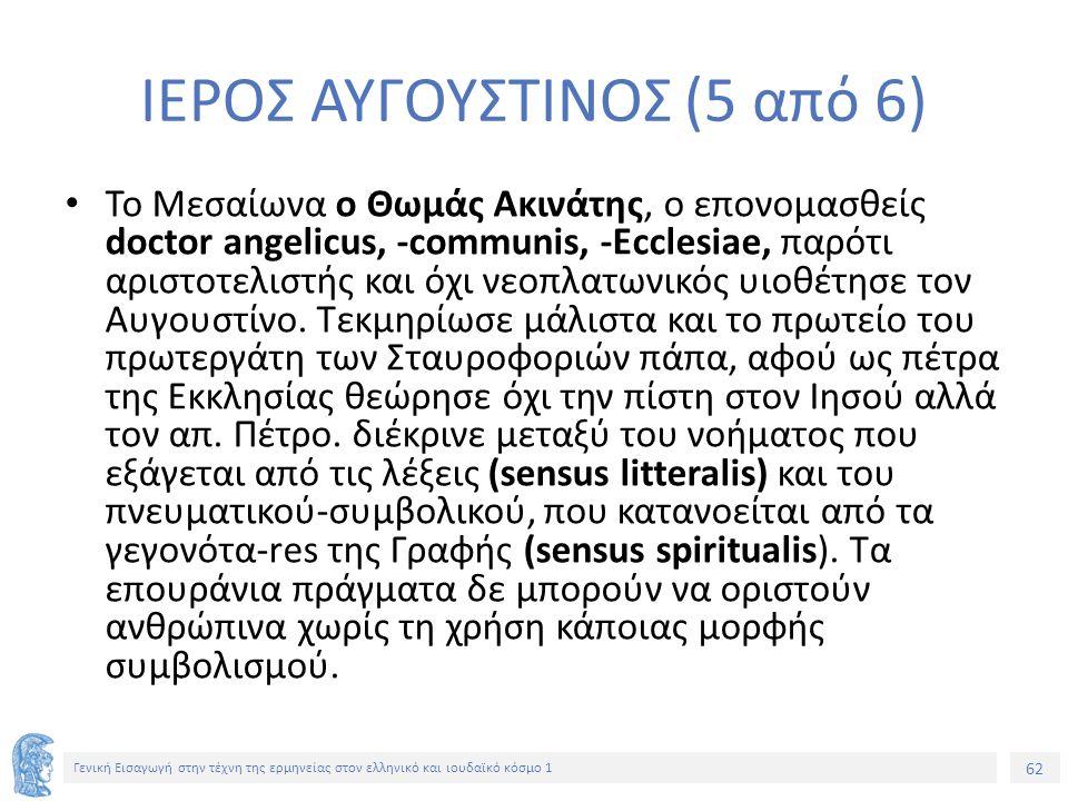 62 Γενική Εισαγωγή στην τέχνη της ερμηνείας στον ελληνικό και ιουδαϊκό κόσμο 1 ΙΕΡΟΣ ΑΥΓΟΥΣΤΙΝΟΣ (5 από 6) Το Μεσαίωνα ο Θωμάς Ακινάτης, ο επονομασθείς doctor angelicus, -communis, -Ecclesiae, παρότι αριστοτελιστής και όχι νεοπλατωνικός υιοθέτησε τον Αυγουστίνο.