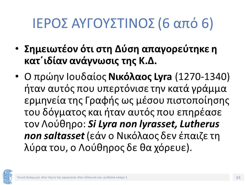 63 Γενική Εισαγωγή στην τέχνη της ερμηνείας στον ελληνικό και ιουδαϊκό κόσμο 1 ΙΕΡΟΣ ΑΥΓΟΥΣΤΙΝΟΣ (6 από 6) Σημειωτέον ότι στη Δύση απαγορεύτηκε η κατ΄ιδίαν ανάγνωσις της Κ.Δ.