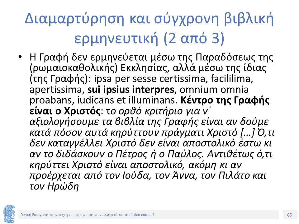 65 Γενική Εισαγωγή στην τέχνη της ερμηνείας στον ελληνικό και ιουδαϊκό κόσμο 1 Διαμαρτύρηση και σύγχρονη βιβλική ερμηνευτική (2 από 3) Η Γραφή δεν ερμηνεύεται μέσω της Παραδόσεως της (ρωμαιοκαθολικής) Εκκλησίας, αλλά μέσω της ίδιας (της Γραφής): ipsa per sesse certissima, facililima, apertissima, sui ipsius interpres, omnium omnia proabans, iudicans et illuminans.
