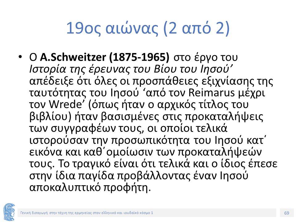 69 Γενική Εισαγωγή στην τέχνη της ερμηνείας στον ελληνικό και ιουδαϊκό κόσμο 1 19ος αιώνας (2 από 2) Ο Α.Schweitzer (1875-1965) στο έργο του Ιστορία της έρευνας του Βίου του Ιησού' απέδειξε ότι όλες οι προσπάθειες εξιχνίασης της ταυτότητας του Ιησού 'από τον Reimarus μέχρι τον Wrede' (όπως ήταν ο αρχικός τίτλος του βιβλίου) ήταν βασισμένες στις προκαταλήψεις των συγγραφέων τους, οι οποίοι τελικά ιστορούσαν την προσωπικότητα του Ιησού κατ΄ εικόνα και καθ΄ομοίωσιν των προκαταλήψεών τους.