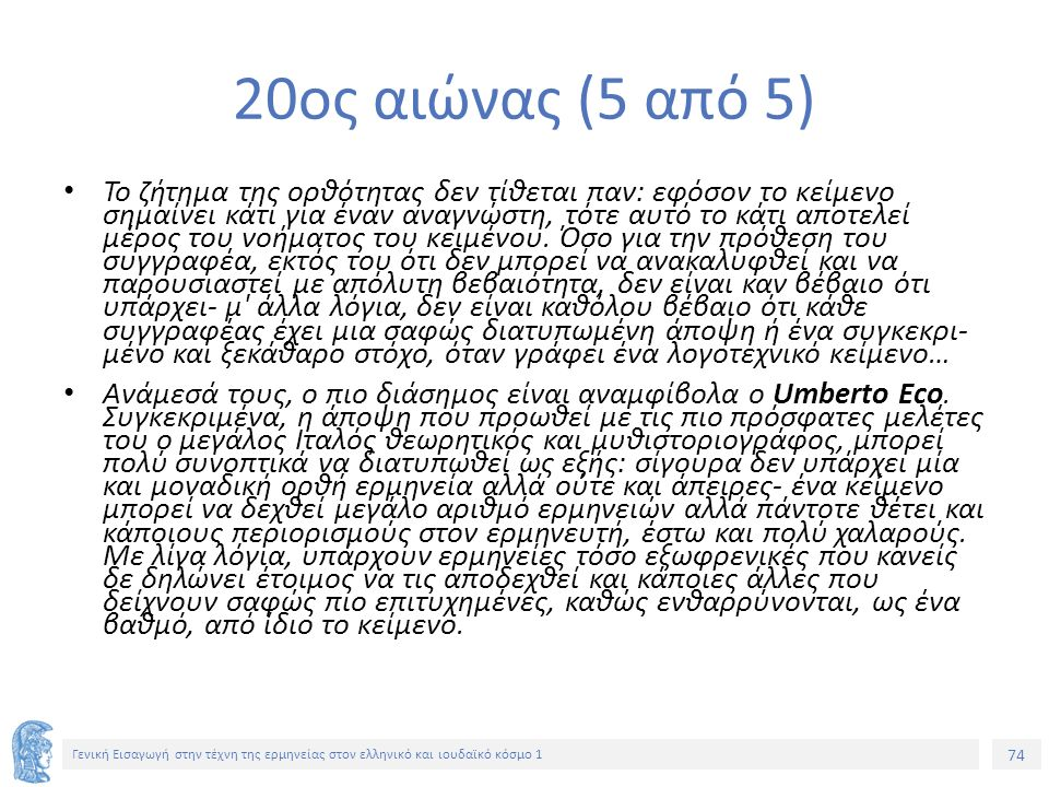 74 Γενική Εισαγωγή στην τέχνη της ερμηνείας στον ελληνικό και ιουδαϊκό κόσμο 1 20ος αιώνας (5 από 5) Το ζήτημα της ορθότητας δεν τίθεται παν: εφόσον το κείμενο σημαίνει κάτι για έναν αναγνώστη, τότε αυτό το κάτι αποτελεί μέρος του νοήματος του κειμένου.