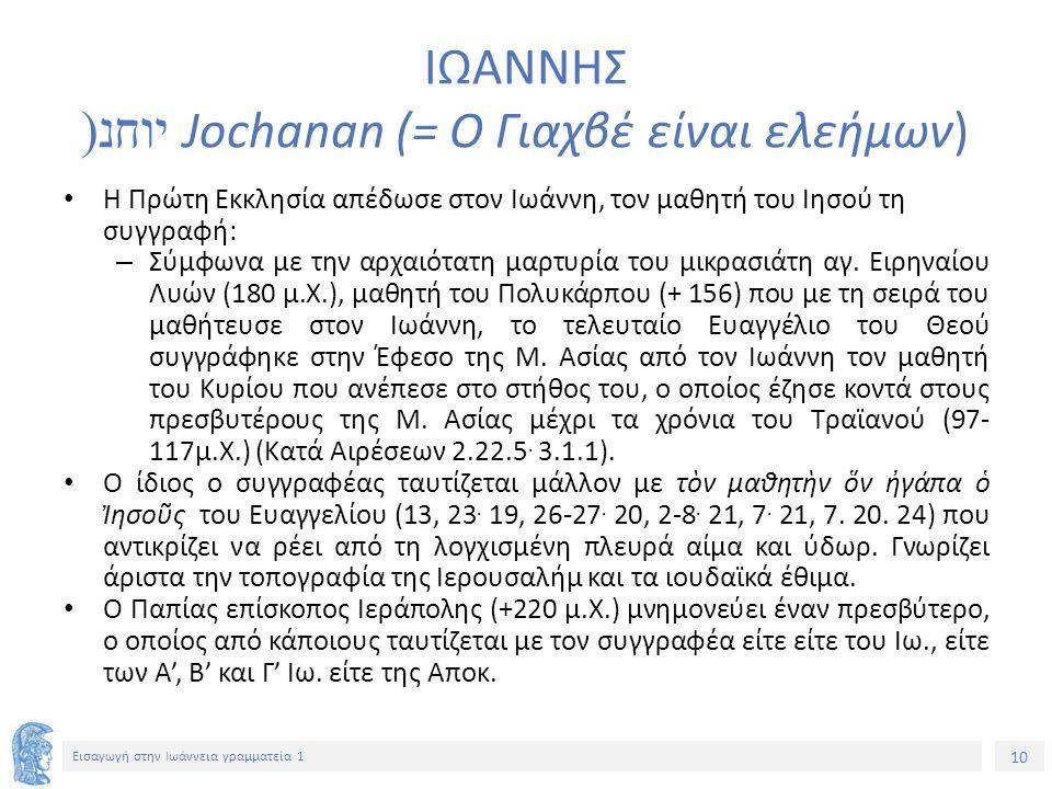 10 Εισαγωγή στην Ιωάννεια γραμματεία 1 ΙΩΑΝΝΗΣ יוחנ (Jochanan (= Ο Γιαχβέ είναι ελεήμων) Η Πρώτη Εκκλησία απέδωσε στον Ιωάννη, τον μαθητή του Ιησού τη συγγραφή: – Σύμφωνα με την αρχαιότατη μαρτυρία του μικρασιάτη αγ.