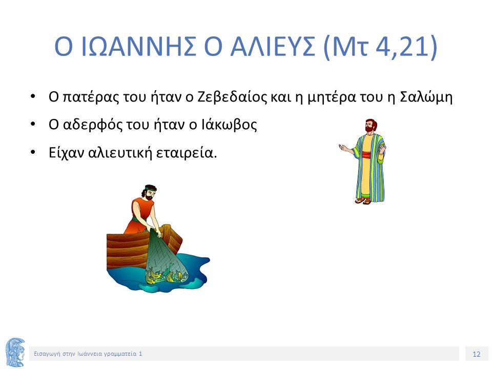 12 Εισαγωγή στην Ιωάννεια γραμματεία 1 Ο ΙΩΑΝΝΗΣ Ο ΑΛΙΕΥΣ (Mτ 4,21) Ο πατέρας του ήταν ο Ζεβεδαίος και η μητέρα του η Σαλώμη Ο αδερφός του ήταν ο Ιάκωβος Είχαν αλιευτική εταιρεία.