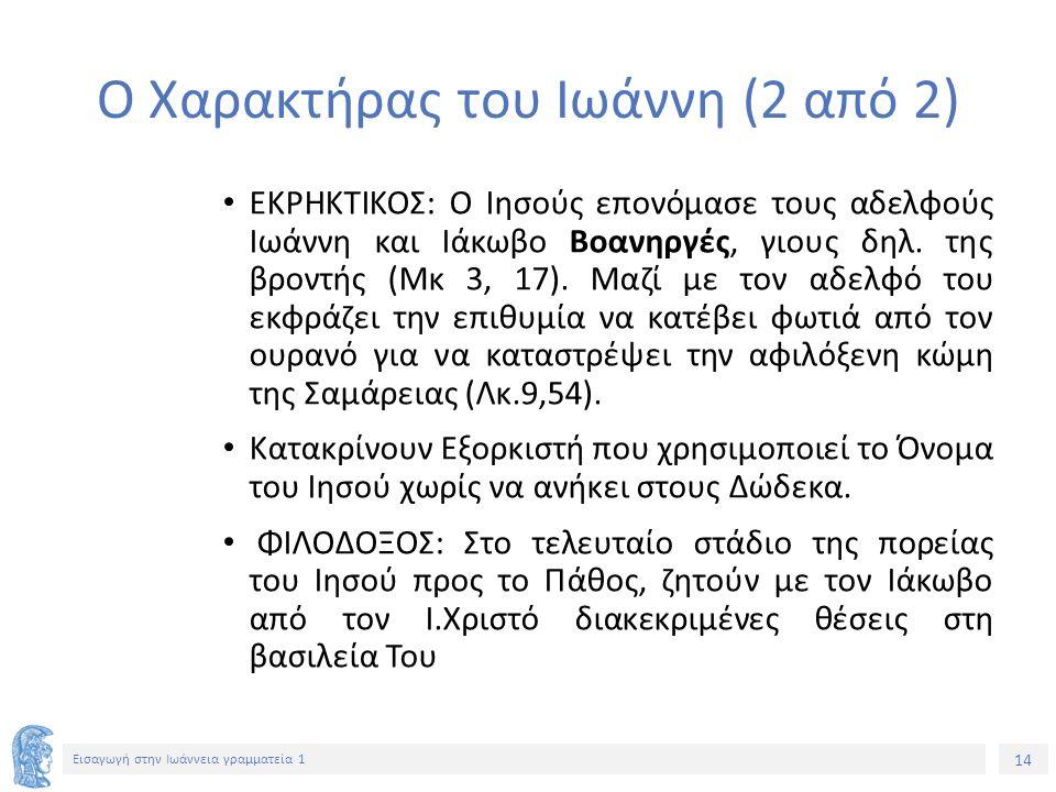 14 Εισαγωγή στην Ιωάννεια γραμματεία 1 Ο Χαρακτήρας του Ιωάννη (2 από 2) ΕΚΡΗΚΤΙΚΟΣ: Ο Ιησούς επονόμασε τους αδελφούς Ιωάννη και Ιάκωβο Βοανηργές, γιους δηλ.