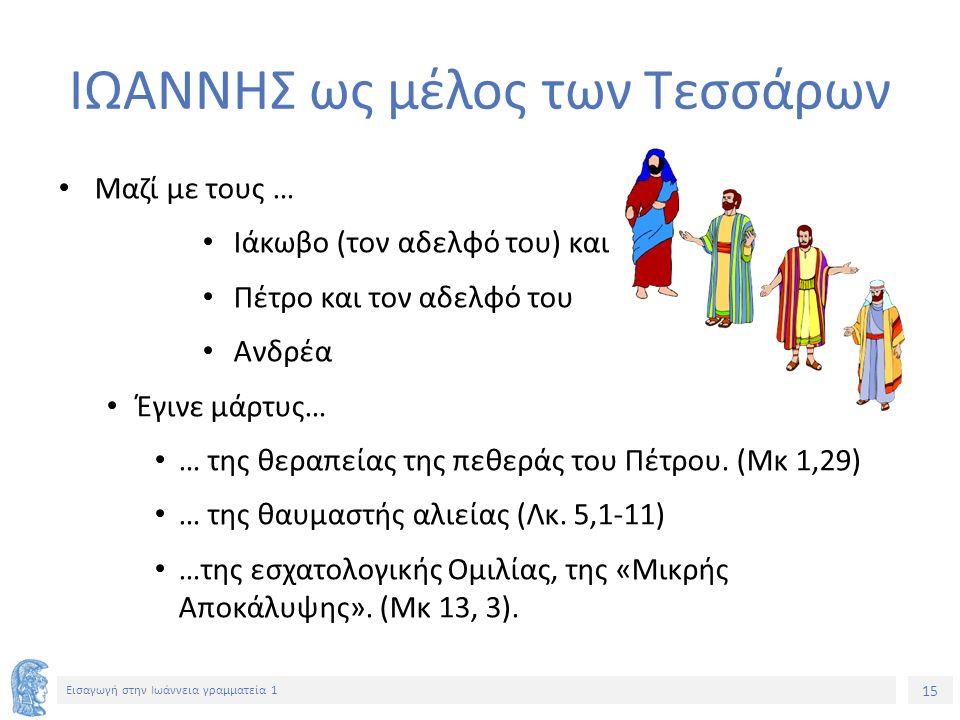 15 Εισαγωγή στην Ιωάννεια γραμματεία 1 ΙΩΑΝΝΗΣ ως μέλος των Τεσσάρων Μαζί με τους … Ιάκωβο (τον αδελφό του) και Πέτρο και τον αδελφό του Ανδρέα Έγινε μάρτυς… … της θεραπείας της πεθεράς του Πέτρου.