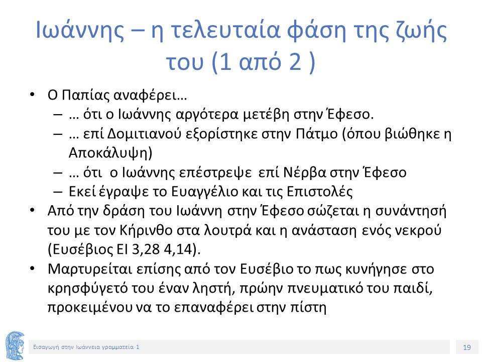 19 Εισαγωγή στην Ιωάννεια γραμματεία 1 Ιωάννης – η τελευταία φάση της ζωής του (1 από 2 ) Ο Παπίας αναφέρει… – … ότι ο Ιωάννης αργότερα μετέβη στην Έφεσο.