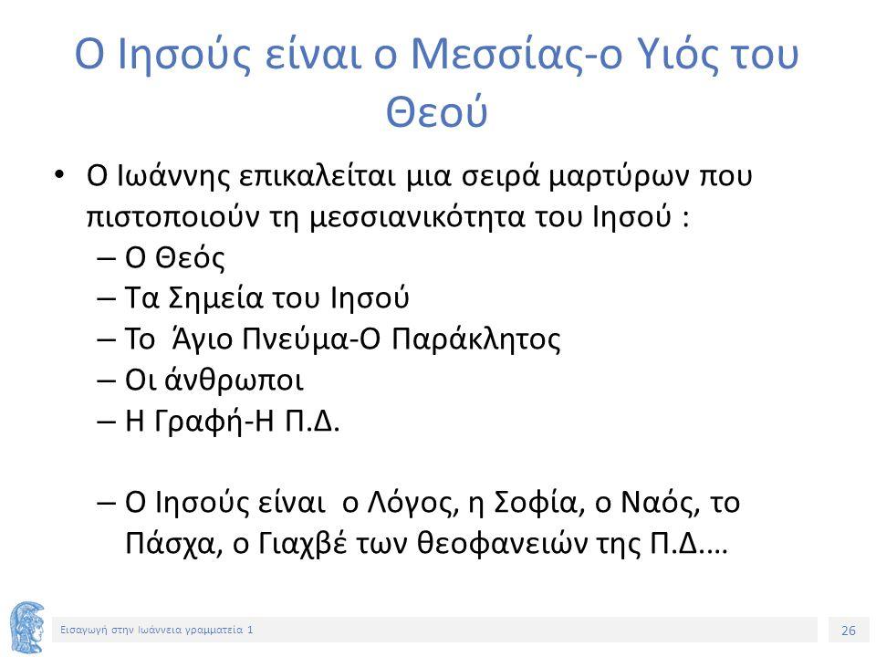 26 Εισαγωγή στην Ιωάννεια γραμματεία 1 Ο Ιησούς είναι ο Μεσσίας-ο Υιός του Θεού Ο Ιωάννης επικαλείται μια σειρά μαρτύρων που πιστοποιούν τη μεσσιανικότητα του Ιησού : – Ο Θεός – Τα Σημεία του Ιησού – Το Άγιο Πνεύμα-Ο Παράκλητος – Οι άνθρωποι – Η Γραφή-Η Π.Δ.