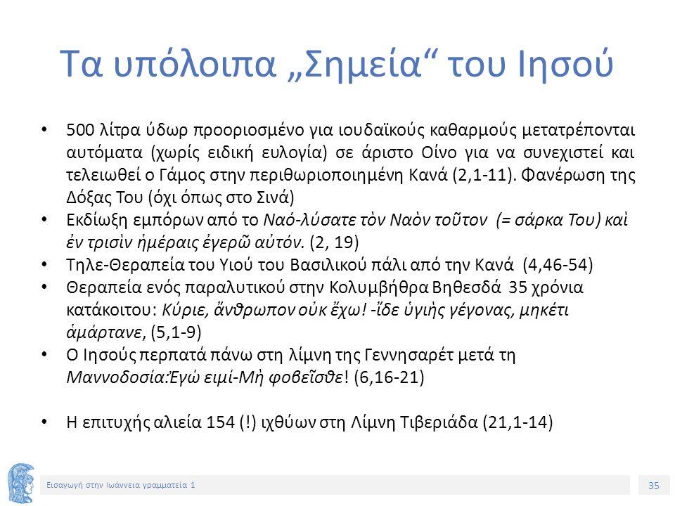 """35 Εισαγωγή στην Ιωάννεια γραμματεία 1 Τα υπόλοιπα """"Σημεία του Ιησού 500 λίτρα ύδωρ προοριοσμένο για ιουδαϊκούς καθαρμούς μετατρέπονται αυτόματα (χωρίς ειδική ευλογία) σε άριστο Οίνο για να συνεχιστεί και τελειωθεί ο Γάμος στην περιθωριοποιημένη Κανά (2,1-11)."""