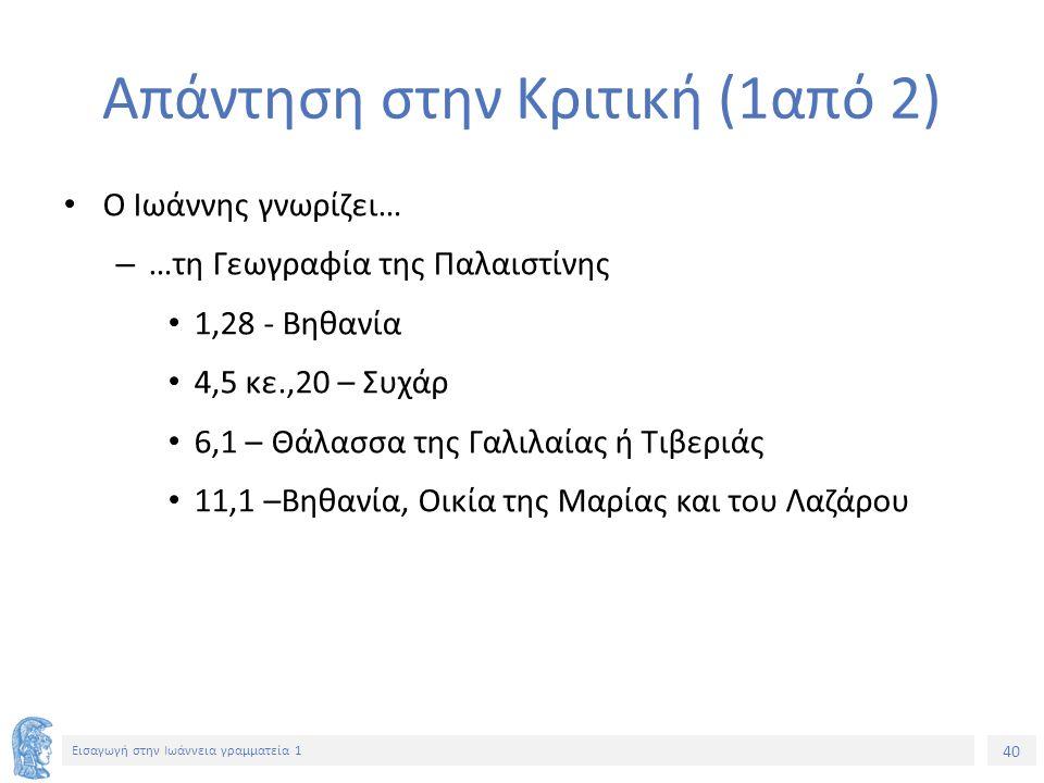 40 Εισαγωγή στην Ιωάννεια γραμματεία 1 Απάντηση στην Κριτική (1από 2) Ο Ιωάννης γνωρίζει… – …τη Γεωγραφία της Παλαιστίνης 1,28 - Bηθανία 4,5 κε.,20 – Συχάρ 6,1 – Θάλασσα της Γαλιλαίας ή Τιβεριάς 11,1 –Βηθανία, Οικία της Μαρίας και του Λαζάρου