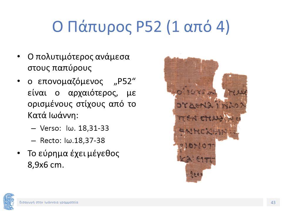 """43 Εισαγωγή στην Ιωάννεια γραμματεία Ο Πάπυρος P52 (1 από 4) Ο πολυτιμότερος ανάμεσα στους παπύρους ο επονομαζόμενος """"P52 είναι ο αρχαιότερος, με ορισμένους στίχους από το Κατά Ιωάννη: – Verso: Ιω."""
