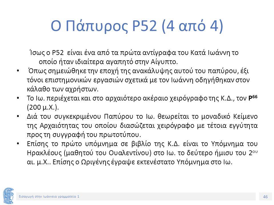 46 Εισαγωγή στην Ιωάννεια γραμματεία 1 Ο Πάπυρος P52 (4 από 4) Ίσως ο P52 είναι ένα από τα πρώτα αντίγραφα του Κατά Ιωάννη το οποίο ήταν ιδιαίτερα αγαπητό στην Αίγυπτο.
