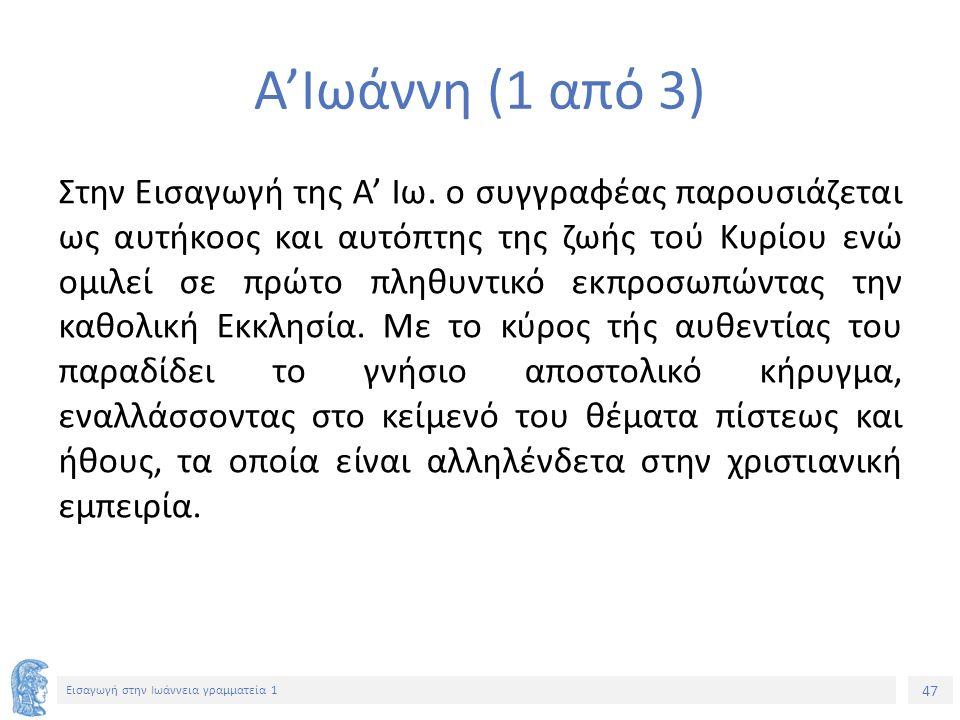 47 Εισαγωγή στην Ιωάννεια γραμματεία 1 Α'Ιωάννη (1 από 3) Στην Εισαγωγή της Α' Ιω.