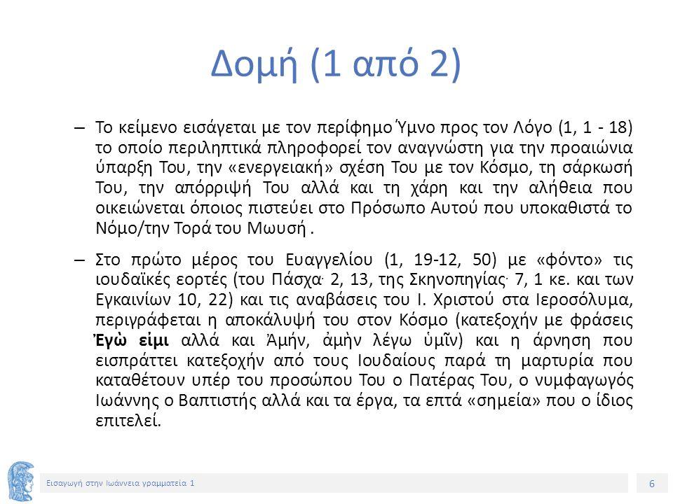 6 Εισαγωγή στην Ιωάννεια γραμματεία 1 Δομή (1 από 2) – Το κείμενο εισάγεται με τον περίφημο Ύμνο προς τον Λόγο (1, 1 - 18) το οποίο περιληπτικά πληροφορεί τον αναγνώστη για την προαιώνια ύπαρξη Του, την «ενεργειακή» σχέση Του με τον Κόσμο, τη σάρκωσή Του, την απόρριψή Του αλλά και τη χάρη και την αλήθεια που οικειώνεται όποιος πιστεύει στο Πρόσωπο Αυτού που υποκαθιστά το Νόμο/την Τορά του Μωυσή.