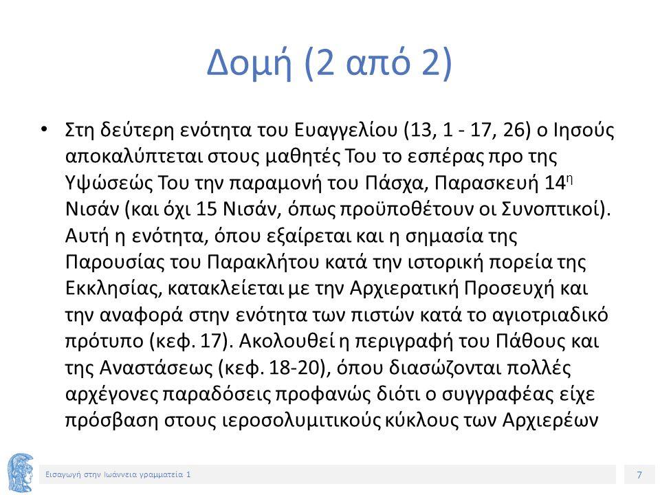 7 Εισαγωγή στην Ιωάννεια γραμματεία 1 Δομή (2 από 2) Στη δεύτερη ενότητα του Ευαγγελίου (13, 1 - 17, 26) ο Ιησούς αποκαλύπτεται στους μαθητές Του το εσπέρας προ της Υψώσεώς Του την παραμονή του Πάσχα, Παρασκευή 14 η Νισάν (και όχι 15 Νισάν, όπως προϋποθέτουν οι Συνοπτικοί).
