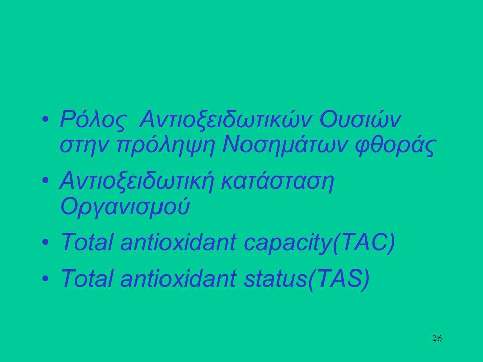 26 Ρόλος Αντιοξειδωτικών Ουσιών στην πρόληψη Νοσημάτων φθοράς Αντιοξειδωτική κατάσταση Οργανισμού Total antioxidant capacity(TAC) Total antioxidant status(TAS)