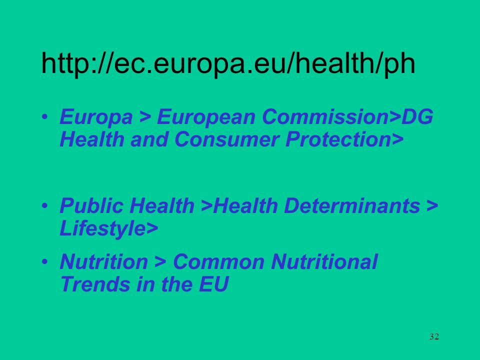 32 http://ec.europa.eu/health/ph Europa > European Commission>DG Health and Consumer Protection> Public Health >Health Determinants > Lifestyle> Nutrition > Common Nutritional Trends in the EU