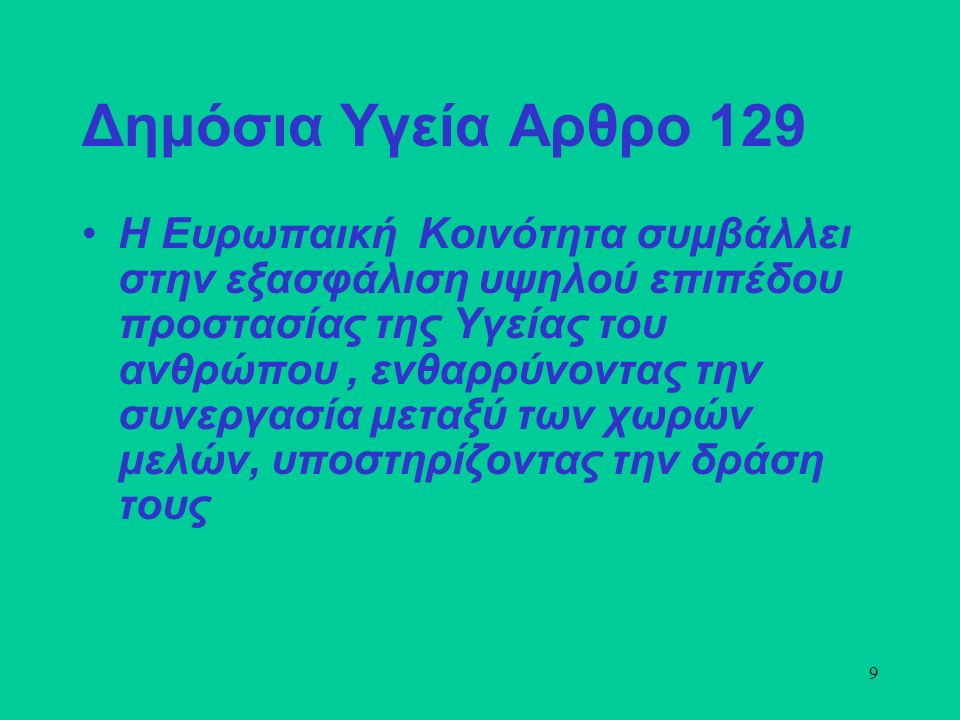 9 Δημόσια Υγεία Αρθρο 129 Η Ευρωπαική Κοινότητα συμβάλλει στην εξασφάλιση υψηλού επιπέδου προστασίας της Υγείας του ανθρώπου, ενθαρρύνοντας την συνεργασία μεταξύ των χωρών μελών, υποστηρίζοντας την δράση τους