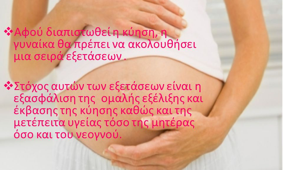  Αφού διαπιστωθεί η κύηση, η γυναίκα θα πρέπει να ακολουθήσει μια σειρά εξετάσεων.  Στόχος αυτών των εξετάσεων είναι η εξασφάλιση της ομαλής εξέλιξη
