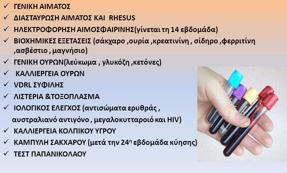 ΓΕΝΙΚΗ ΑΙΜΑΤΟΣ ΔΙΑΣΤΑΥΡΩΣΗ ΑΙΜΑΤΟΣ ΚΑΙ RHESUS ΗΛΕΚΤΡΟΦΟΡΗΣΗ ΑΙΜΟΣΦΑΙΡΙΝΗΣ(γίνεται τη 14 εβδομάδα) ΒΙΟΧΗΜΙΚΕΣ ΕΞΕΤΑΣΕΙΣ (σάκχαρο,ουρία,κρεατινίνη, σίδηρο,φερριτίνη,ασβέστιο, μαγνήσιο) ΓΕΝΙΚΗ ΟΥΡΩΝ(λεύκωμα, γλυκόζη,κετόνες) ΚΑΛΛΙΕΡΓΕΙΑ ΟΥΡΩΝ VDRL ΣΥΦΙΛΗΣ ΛΙΣΤΕΡΙΑ &ΤΟΞΟΠΛΑΣΜΑ ΙΟΛΟΓΙΚΟΣ ΕΛΕΓΧΟΣ (αντισώματα ερυθράς, αυστραλιανό αντιγόνο, μεγαλοκυτταροιό και HIV) ΚΑΛΛΙΕΡΓΕΙΑ ΚΟΛΠΙΚΟΥ ΥΓΡΟΥ ΚΑΜΠΥΛΗ ΣΑΚΧΑΡΟΥ (μετά την 24 η εβδομάδα κύησης) ΤΕΣΤ ΠΑΠΑΝΙΚΟΛΑΟΥ